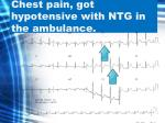 chest pain got hypotensive with ntg in the ambulance