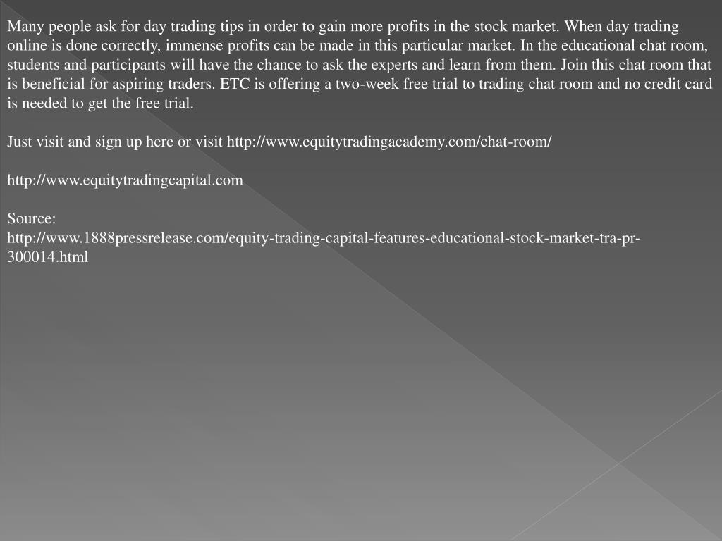 Many people ask for day trading tips in order to gain more profits in the stock market. When day trading online is done correctly, immense profits can be made in this particular market. In the educational chat room, students and participants will have the chance to ask the experts and learn from them. Join this chat room that is beneficial for aspiring traders. ETC is offering a two-week free trial to trading chat room and no credit card is needed to get the free trial.