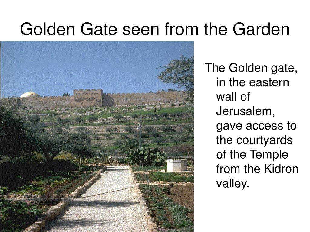 The Golden gate, in the eastern wall of Jerusalem, gave access to the courtyards of the Temple from the Kidron valley.