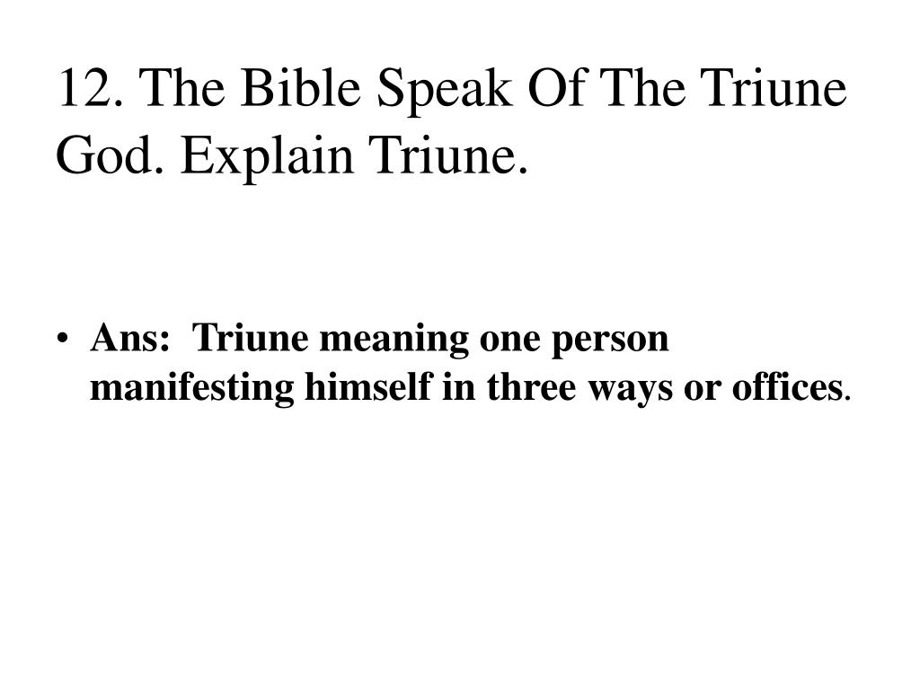 12. The Bible Speak Of The Triune God. Explain Triune.