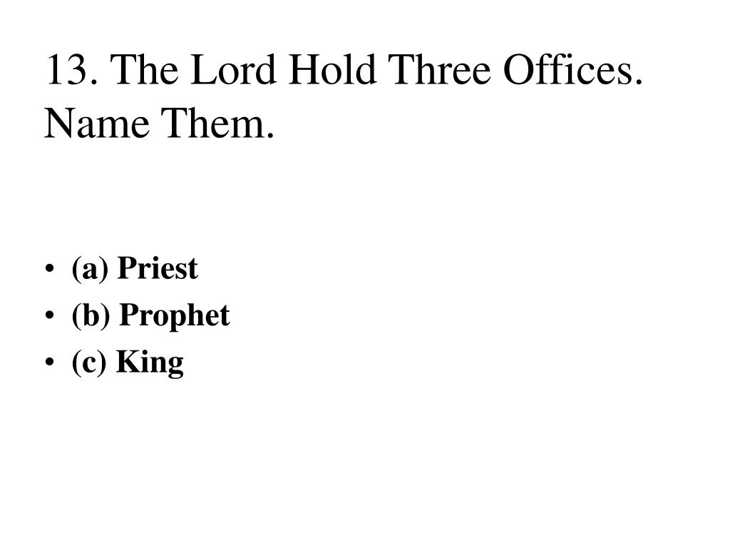 13. The Lord Hold Three Offices. Name Them.