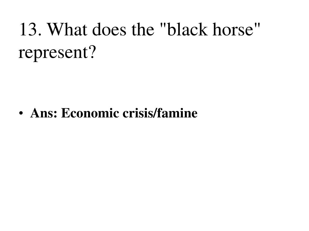 "13. What does the ""black horse"" represent?"