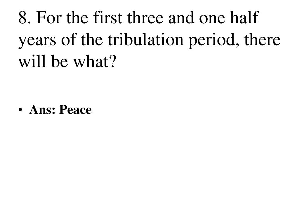 8. For the first three and one half years of the tribulation period, there will be what?