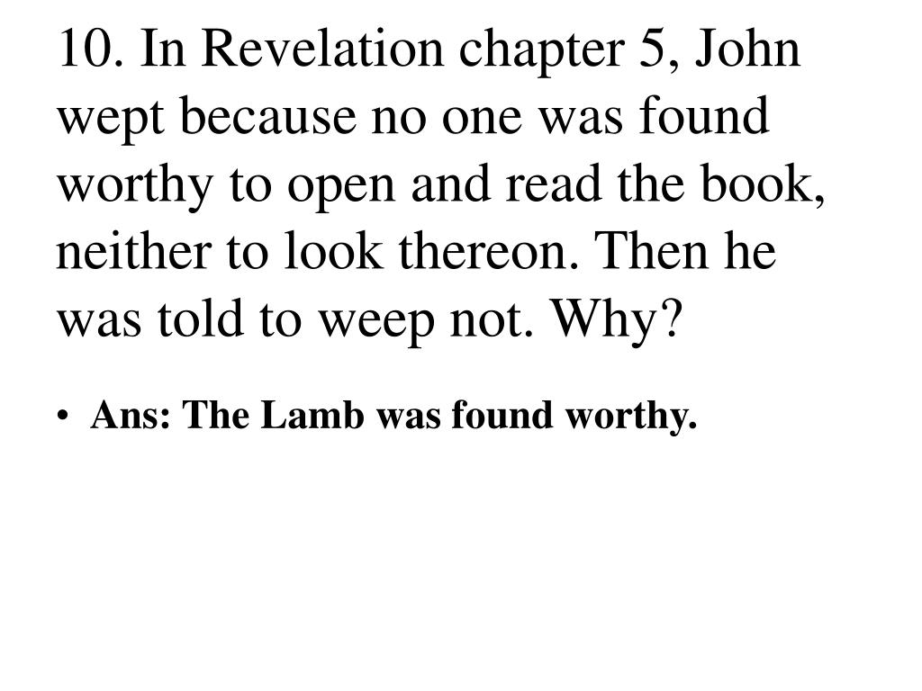10. In Revelation chapter 5, John wept because no one was found worthy to open and read the book, neither to look thereon. Then he was told to weep not. Why?