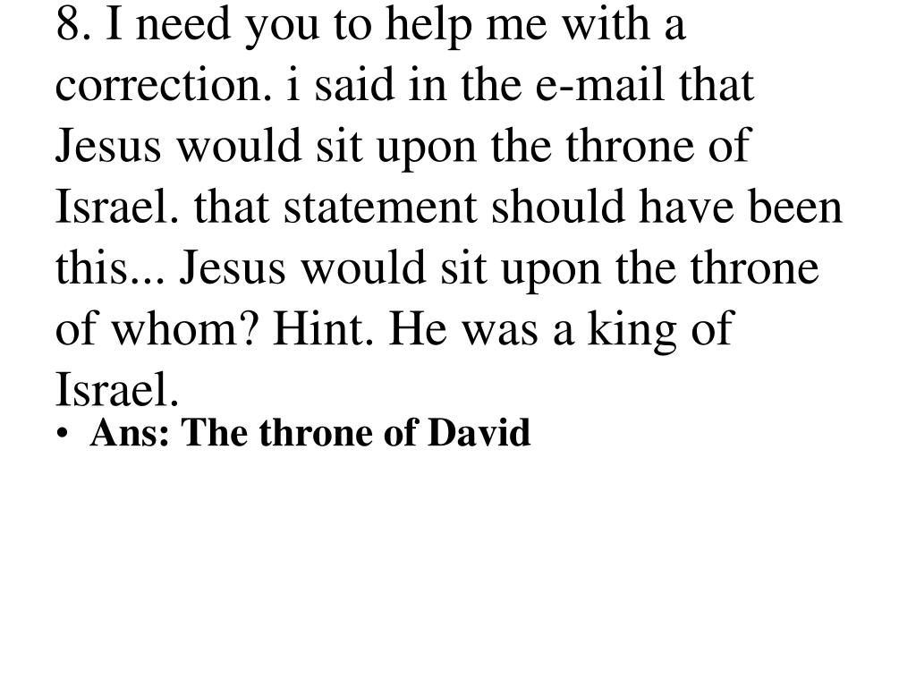 8. I need you to help me with a correction. i said in the e-mail that Jesus would sit upon the throne of Israel. that statement should have been this... Jesus would sit upon the throne of whom? Hint. He was a king of Israel.
