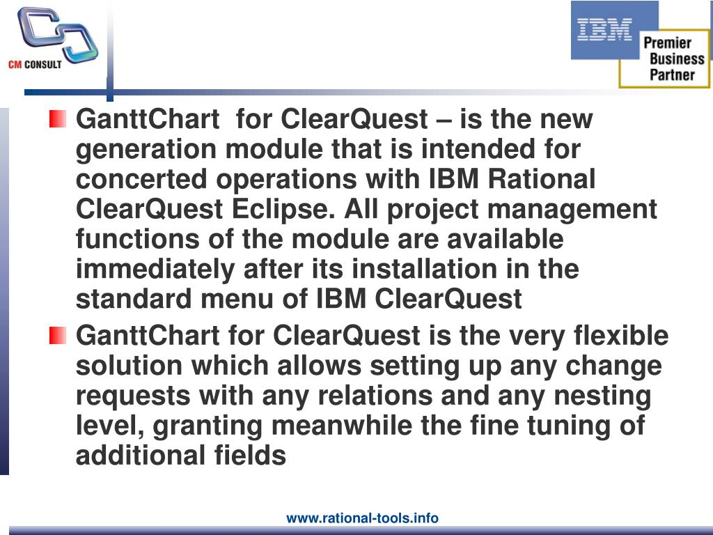 GanttChart  for ClearQuest – is the new generation module that is intended for concerted operations with IBM Rational ClearQuest Eclipse. All project management functions of the module are available immediately after its installation in the standard menu of IBM ClearQuest
