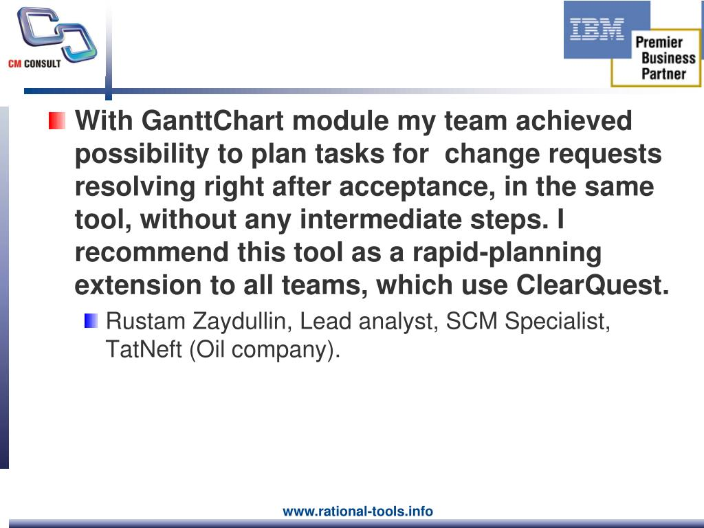 With GanttChart module my team achieved possibility to plan tasks for  change requests resolving right after acceptance, in the same tool, without any intermediate steps. I recommend this tool as a rapid-planning extension to all teams, which use ClearQuest.