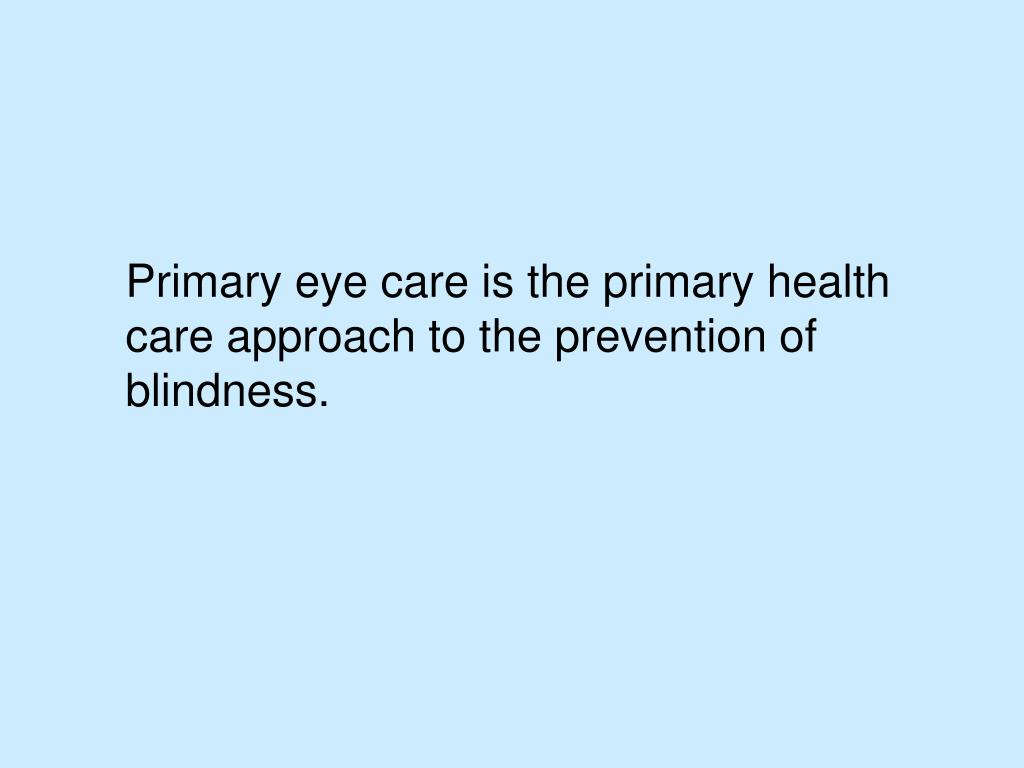 Primary eye care is the primary health care approach to the prevention of blindness.