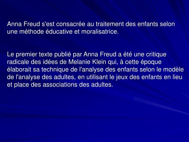 Anna Freud s'est consacrée au traitement des enfants selon une méthode éducative et moralisatrice.