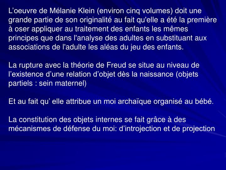 L'oeuvre de Mélanie Klein (environ cinq volumes) doit une grande partie de son originalité au fait qu'elle a été la première à oser appliquer au traitement des enfants les mêmes principes que dans l'analyse des adultes en substituant aux associations de l'adulte les aléas du jeu des enfants.