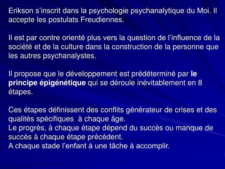 Erikson s'inscrit dans la psychologie psychanalytique du Moi. Il accepte les postulats Freudiennes.