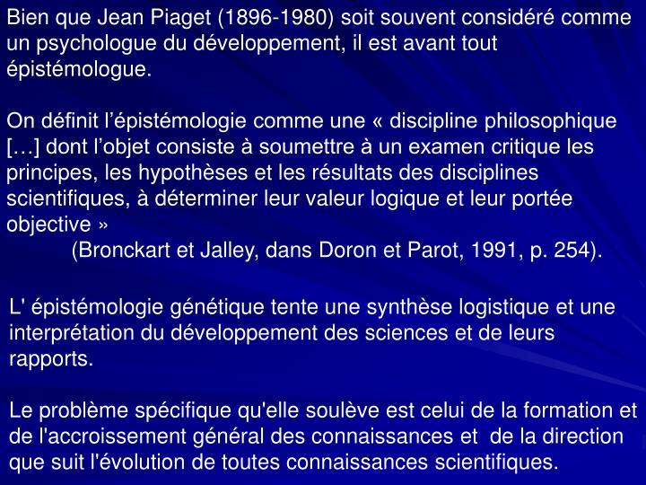 Bien que Jean Piaget (1896-1980) soit souvent considéré comme un psychologue du développement, il est avant tout épistémologue.