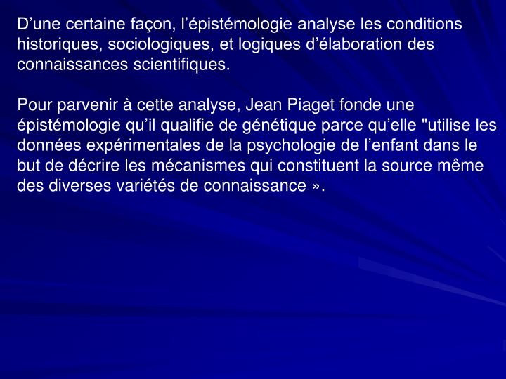 D'une certaine façon, l'épistémologie analyse les conditions historiques, sociologiques, et logiques d'élaboration des connaissances scientifiques.