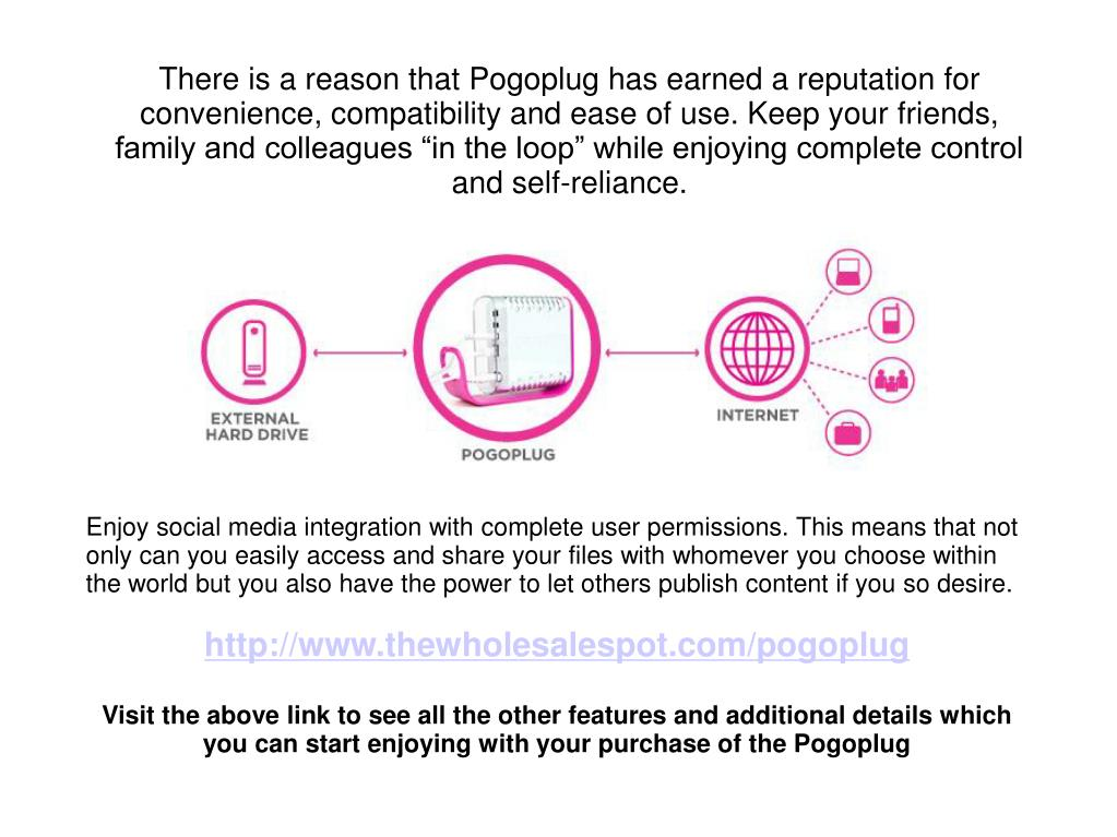 "There is a reason that Pogoplug has earned a reputation for convenience, compatibility and ease of use. Keep your friends, family and colleagues ""in the loop"" while enjoying complete control and self-reliance."