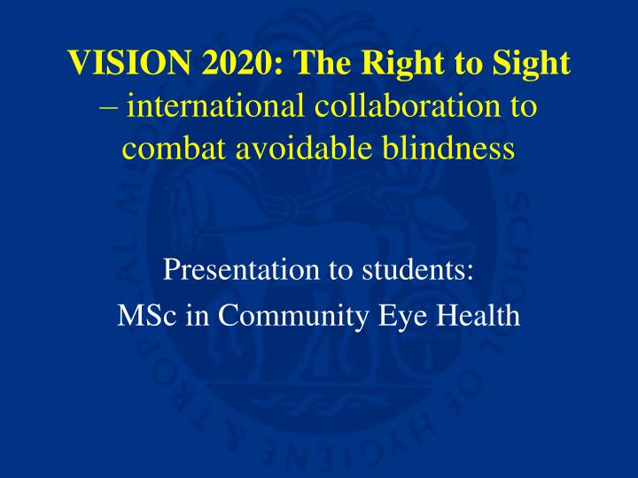 Vision 2020 the right to sight international collaboration to combat avoidable blindness l.jpg