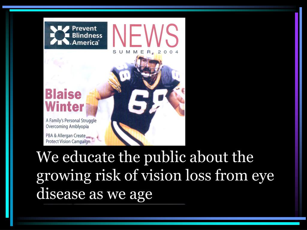We educate the public about the growing risk of vision loss from eye disease as we age