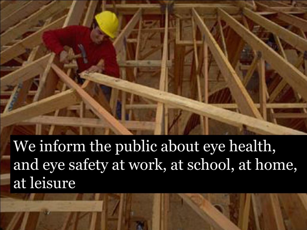 We inform the public about eye health, and eye safety at work, at school, at home, at leisure