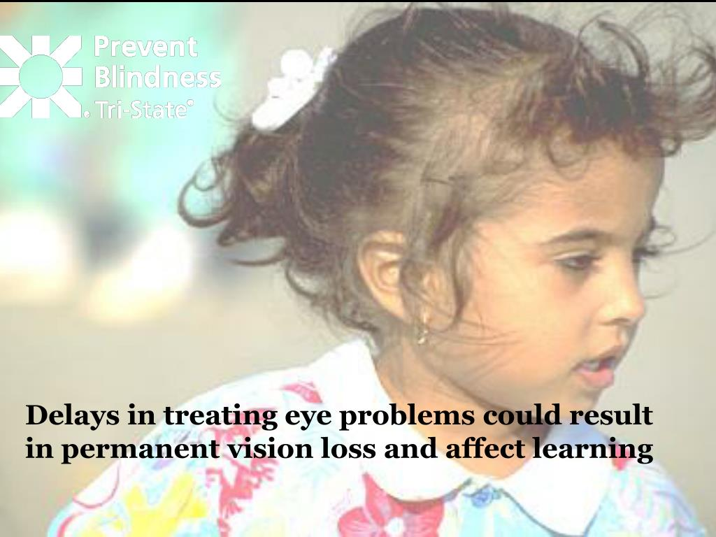 Delays in treating eye problems could result in permanent vision loss and affect learning
