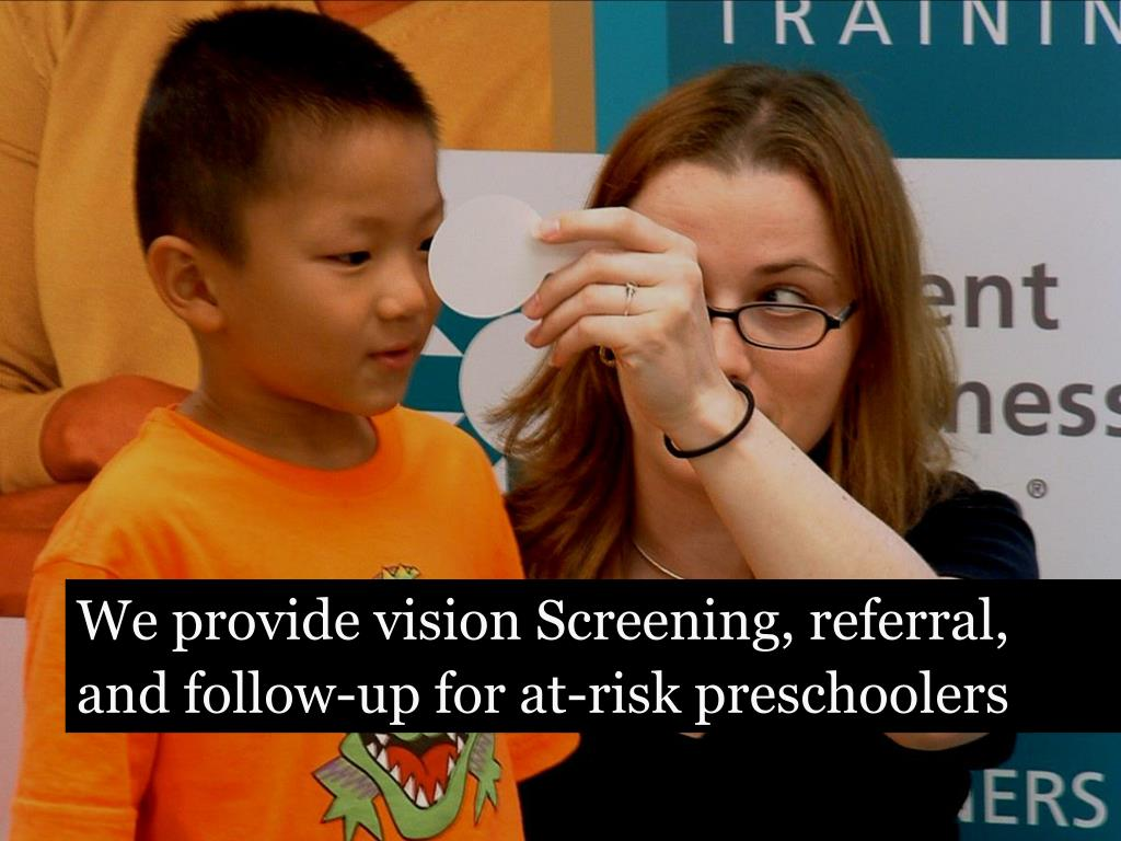 We provide vision Screening, referral, and follow-up for at-risk preschoolers