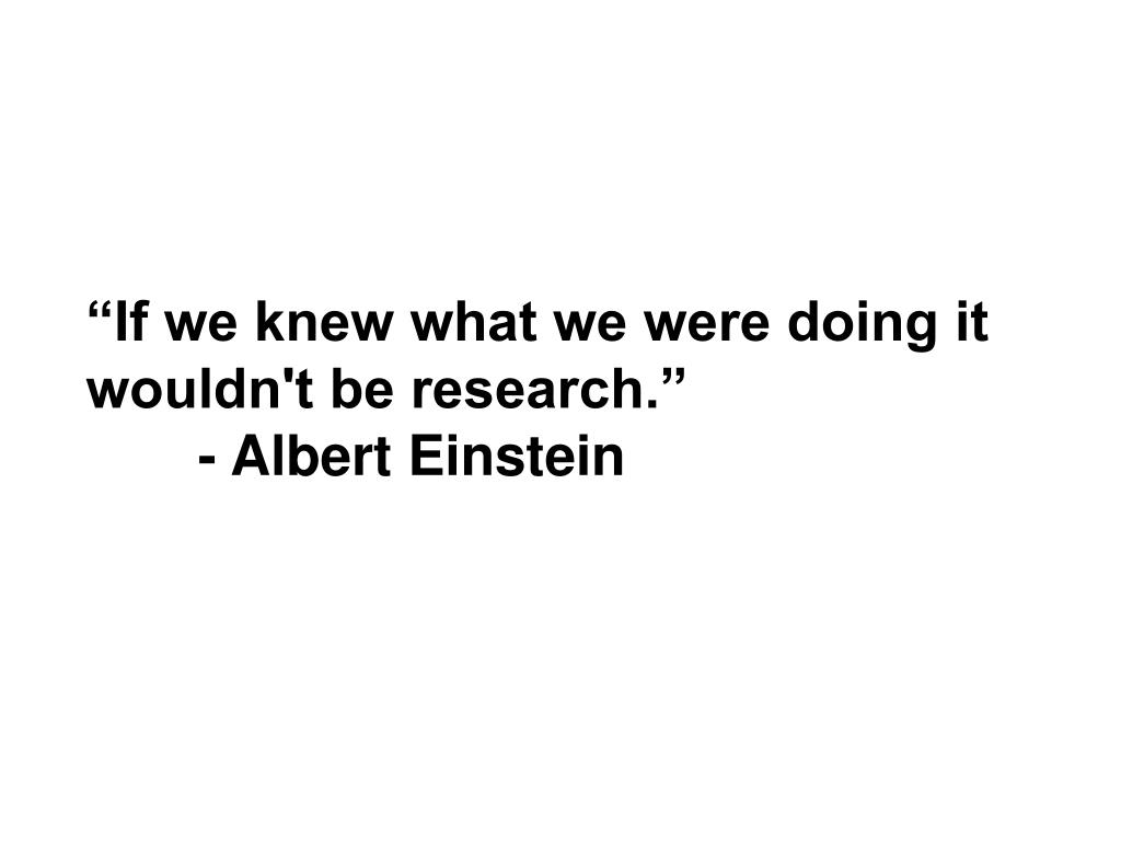 """If we knew what we were doing it wouldn't be research."""