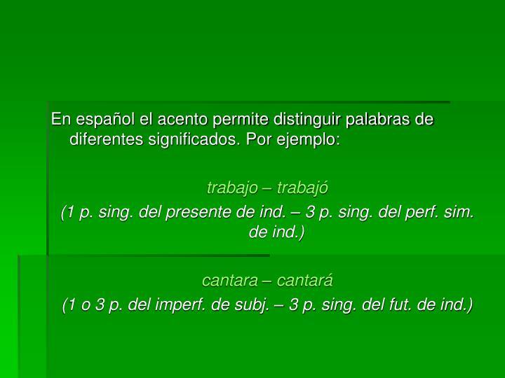 En español el acento permite distinguir palabras de diferentes significados. Por ejemplo:
