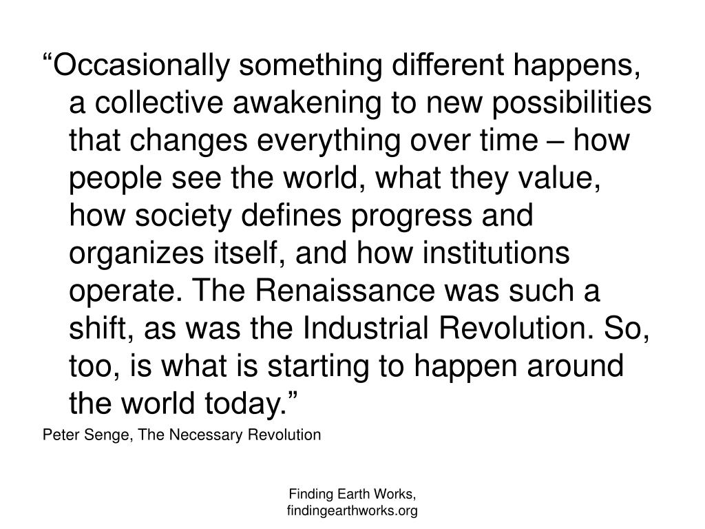 """""""Occasionally something different happens, a collective awakening to new possibilities that changes everything over time – how people see the world, what they value, how society defines progress and organizes itself, and how institutions operate. The Renaissance was such a shift, as was the Industrial Revolution. So, too, is what is starting to happen around the world today."""""""