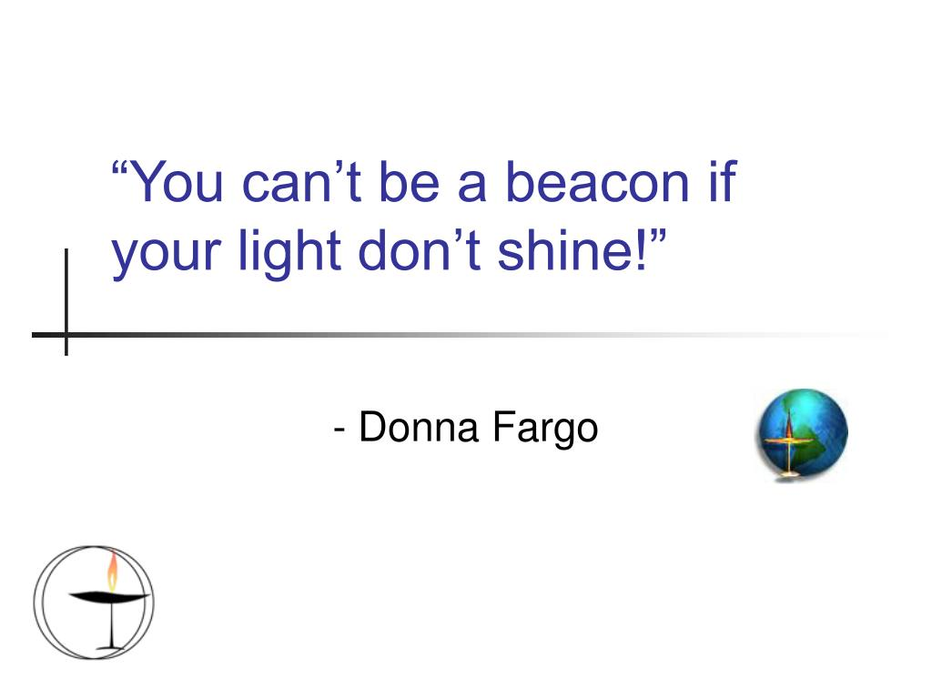 """You can't be a beacon if your light don't shine!"""