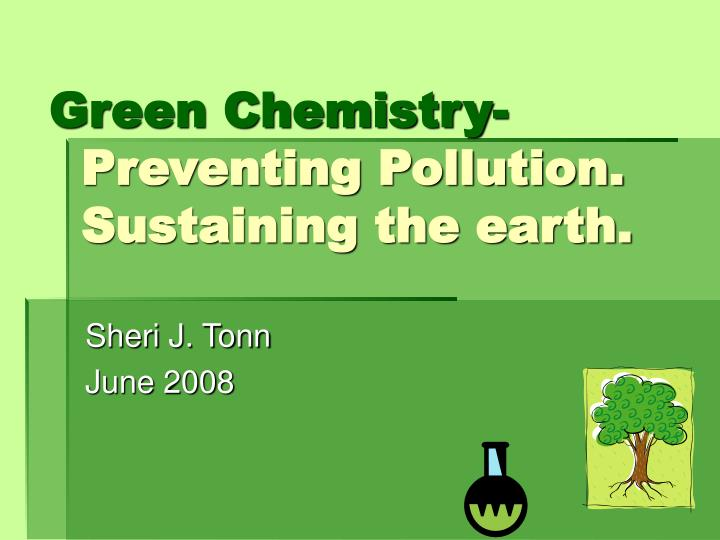 Green chemistry preventing pollution sustaining the earth l.jpg