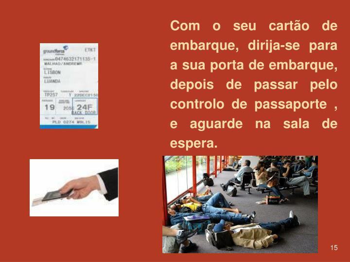 Com o seu cartão de embarque, dirija-se para a sua porta de embarque, depois de passar pelo  controlo de passaporte , e aguarde na sala de espera.