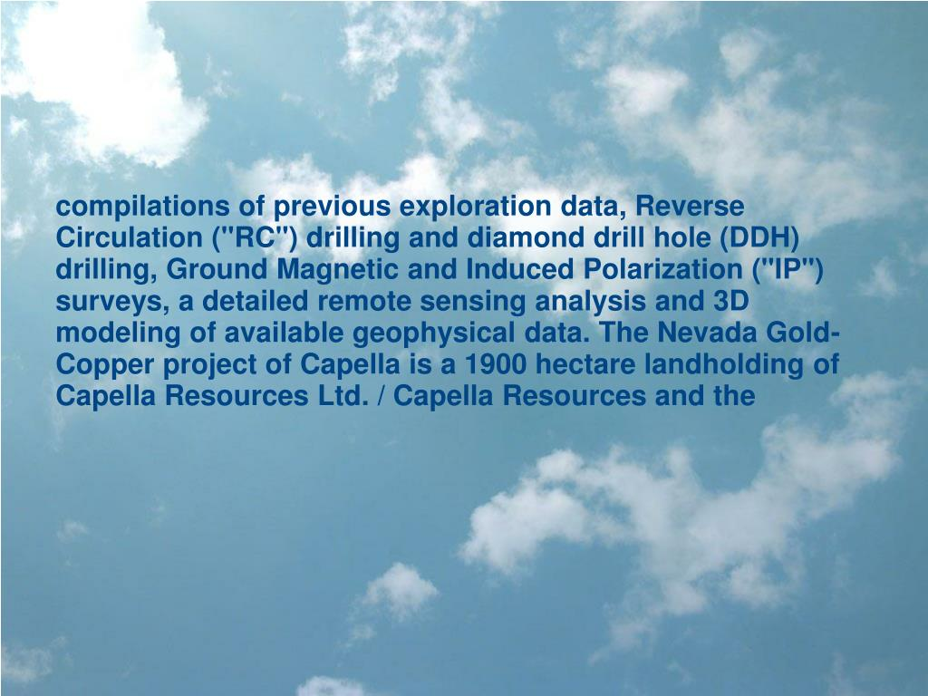 """compilations of previous exploration data, Reverse Circulation (""""RC"""") drilling and diamond drill hole (DDH) drilling, Ground Magnetic and Induced Polarization (""""IP"""") surveys, a detailed remote sensing analysis and 3D modeling of available geophysical data. The Nevada Gold-Copper project of Capella is a 1900 hectare landholding of Capella Resources Ltd. / Capella Resources and the"""