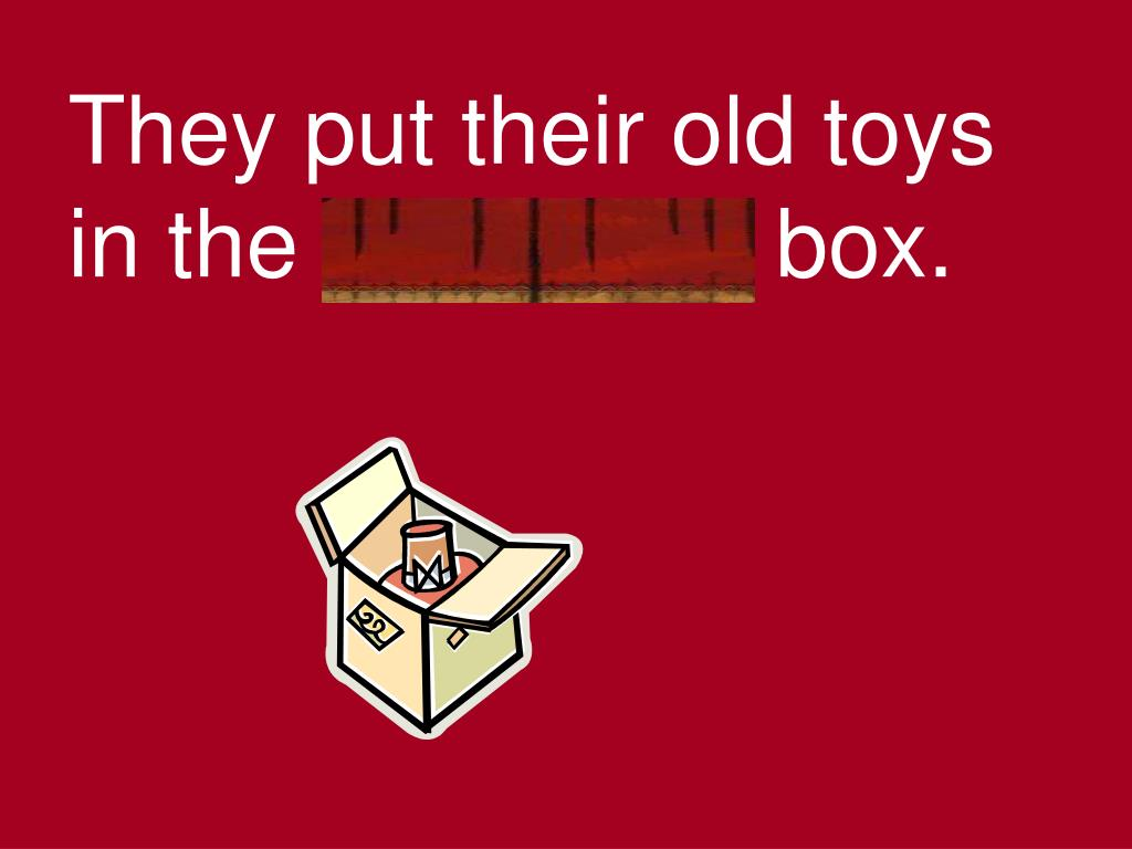 They put their old toys in the cardboard box.