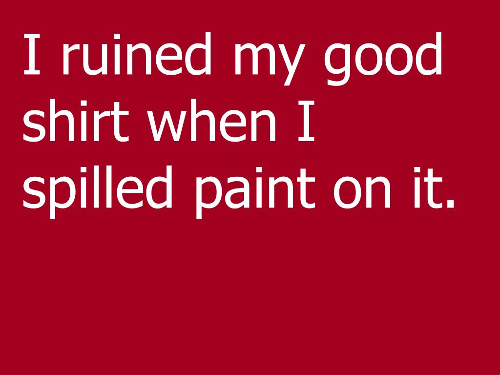 I ruined my good shirt when I spilled paint on it.