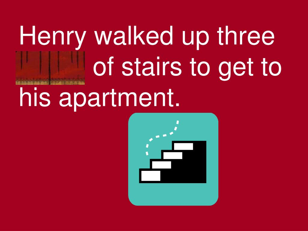 Henry walked up three flights of stairs to get to his apartment.