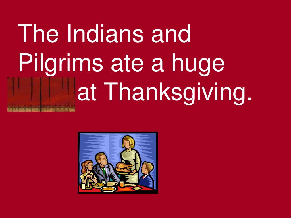 The Indians and Pilgrims ate a huge feast at Thanksgiving.