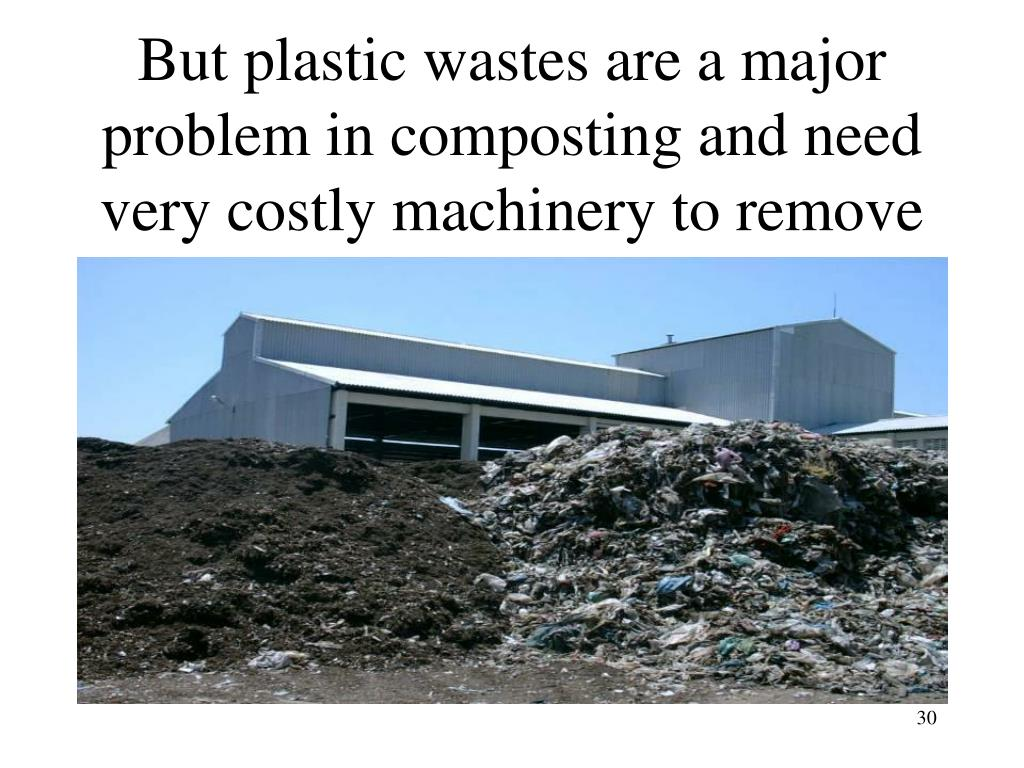 But plastic wastes are a major problem in composting and need very costly machinery to remove