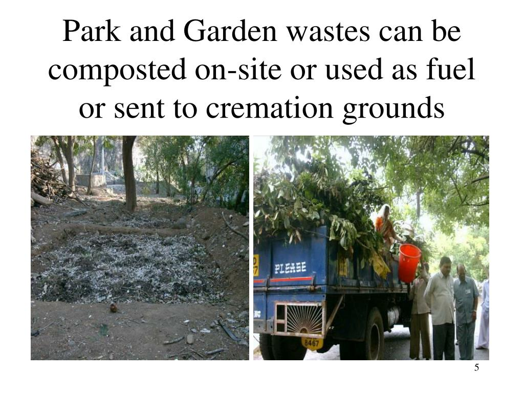 Park and Garden wastes can be composted on-site or used as fuel or sent to cremation grounds