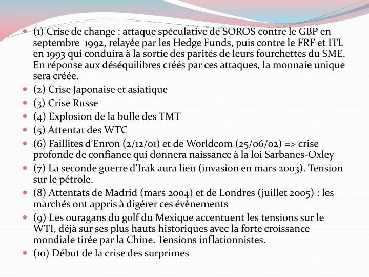 (1) Crise de change : attaque spéculative de SOROS contre le GBP en septembre  1992, relayée par les Hedge Funds, puis contre le FRF et ITL en 1993 qui conduira à la sortie des parités de leurs fourchettes du SME. En réponse aux déséquilibres créés par ces attaques, la monnaie unique sera créée.