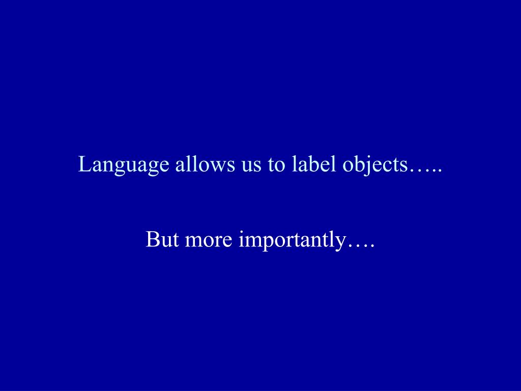 Language allows us to label objects…..