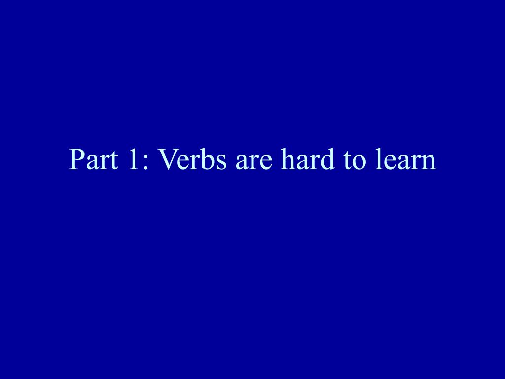 Part 1: Verbs are hard to learn