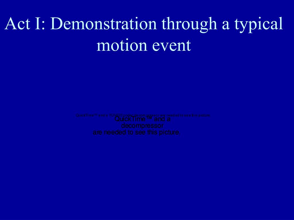 Act I: Demonstration through a typical motion event
