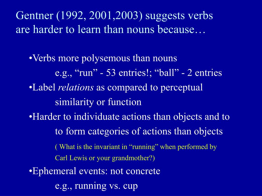 Gentner (1992, 2001,2003) suggests verbs are harder to learn than nouns because…