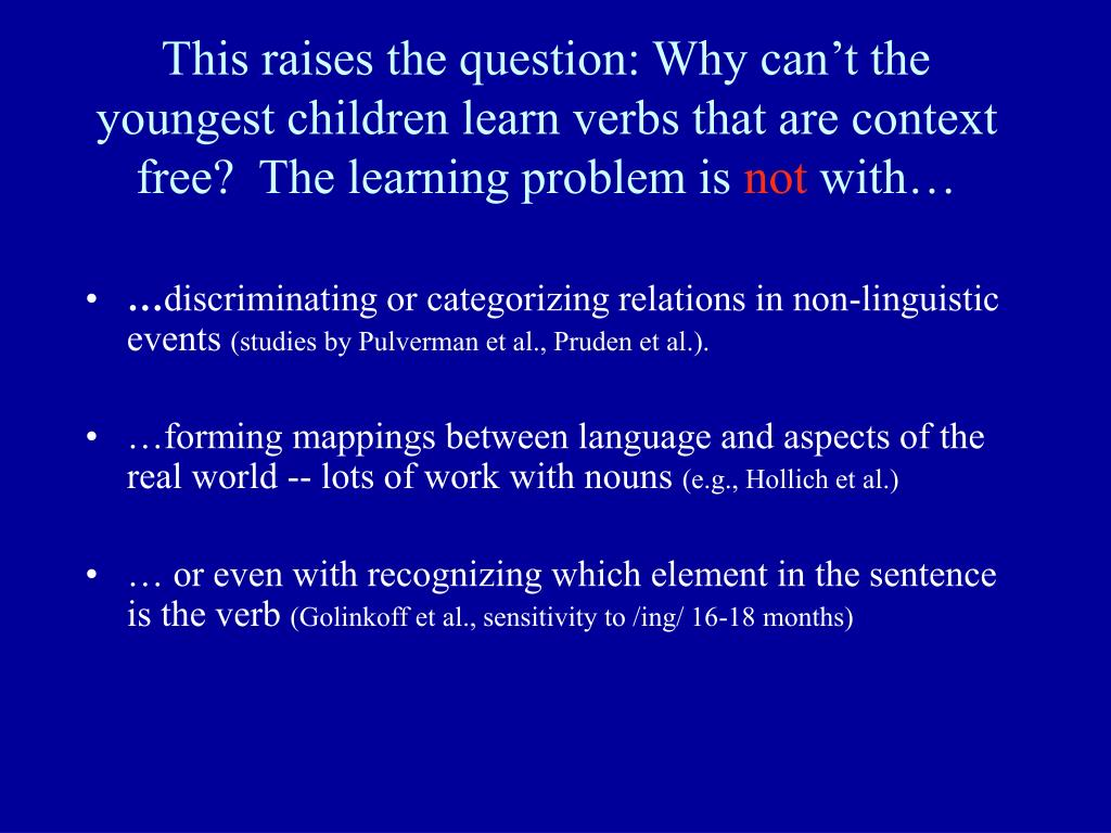 This raises the question: Why can't the youngest children learn verbs that are context free?  The learning problem is