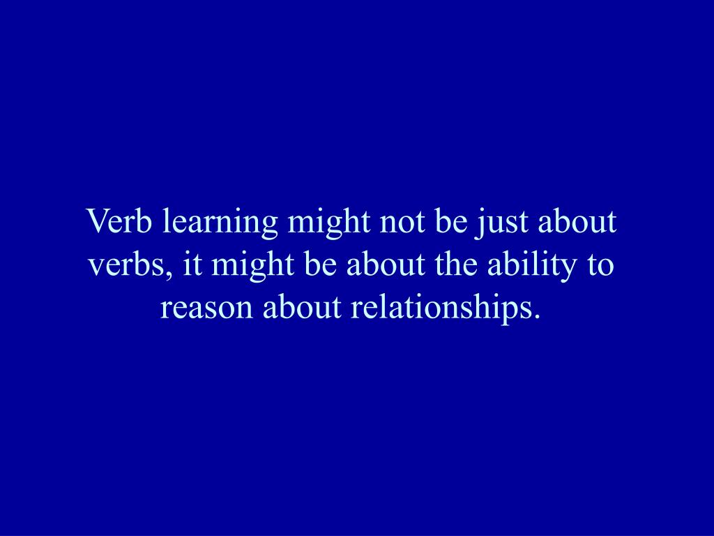 Verb learning might not be just about verbs, it might be about the ability to reason about relationships.