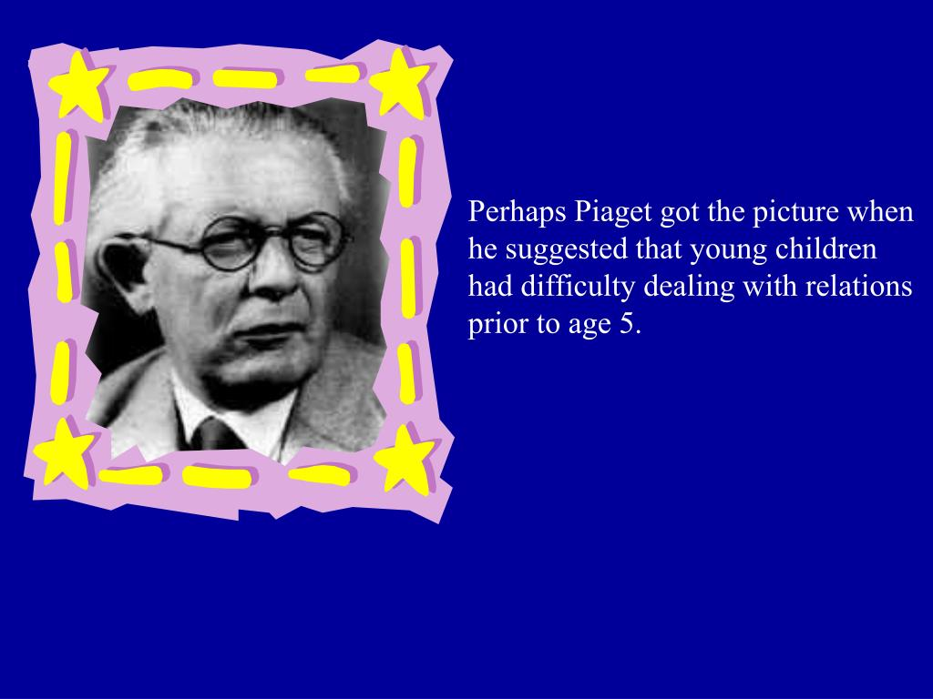 Perhaps Piaget got the picture when he suggested that young children had difficulty dealing with relations prior to age 5.
