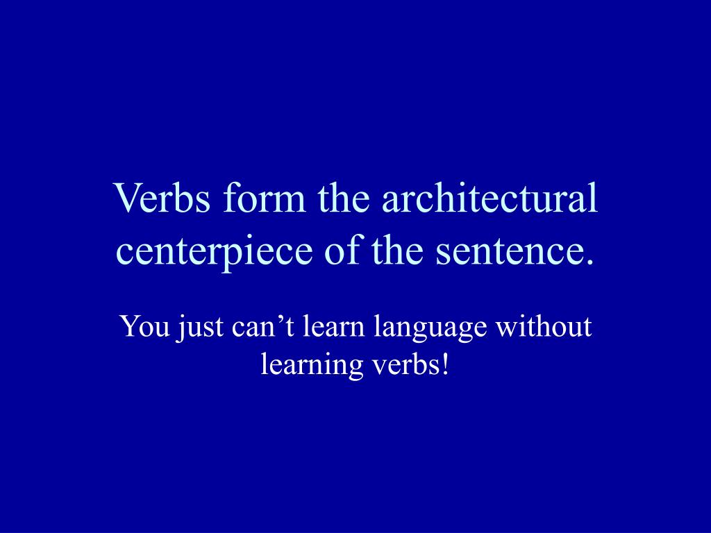 Verbs form the architectural centerpiece of the sentence.