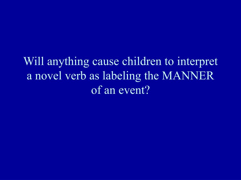 Will anything cause children to interpret a novel verb as labeling the MANNER of an event?