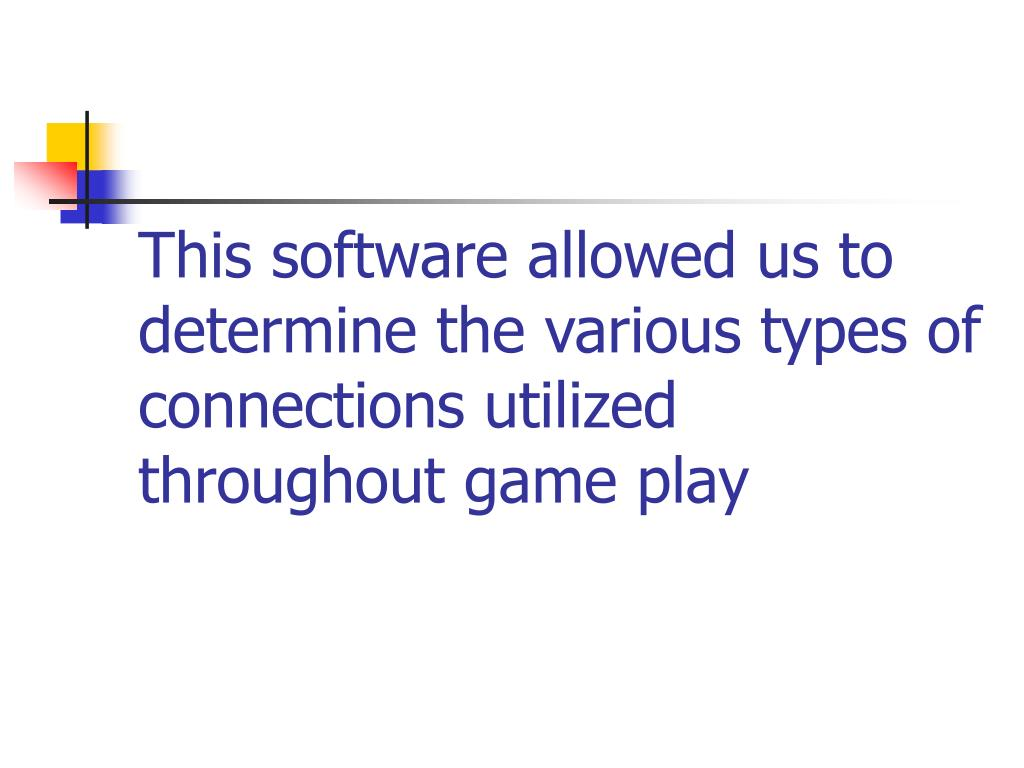This software allowed us to determine the various types of connections utilized throughout game play