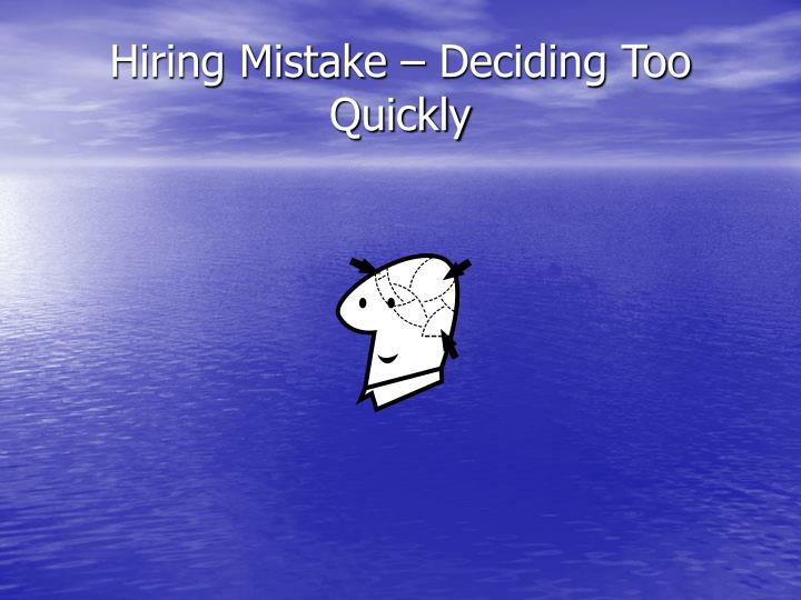 Hiring Mistake – Deciding Too Quickly