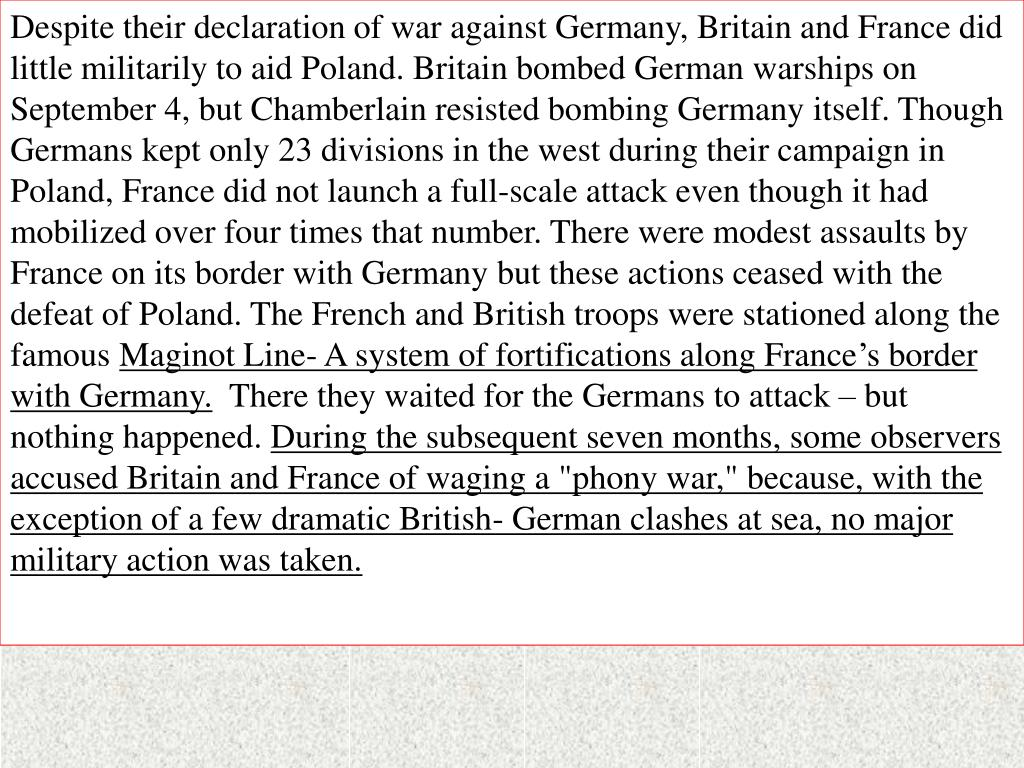 Despite their declaration of war against Germany, Britain and France did little militarily to aid Poland. Britain bombed German warships on September 4, but Chamberlain resisted bombing Germany itself. Though Germans kept only 23 divisions in the west during their campaign in Poland, France did not launch a full-scale attack even though it had mobilized over four times that number. There were modest assaults by France on its border with Germany but these actions ceased with the defeat of Poland.