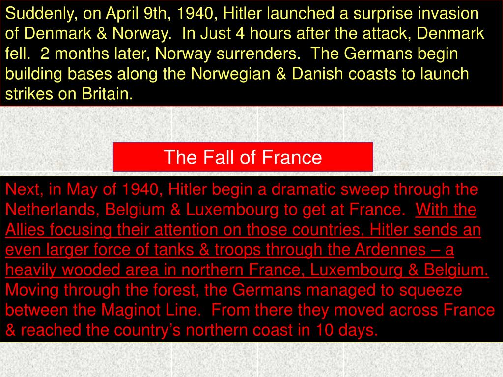 Suddenly, on April 9th, 1940, Hitler launched a surprise invasion of Denmark & Norway.  In Just 4 hours after the attack, Denmark fell.  2 months later, Norway surrenders.  The Germans begin building bases along the Norwegian & Danish coasts to launch strikes on Britain.